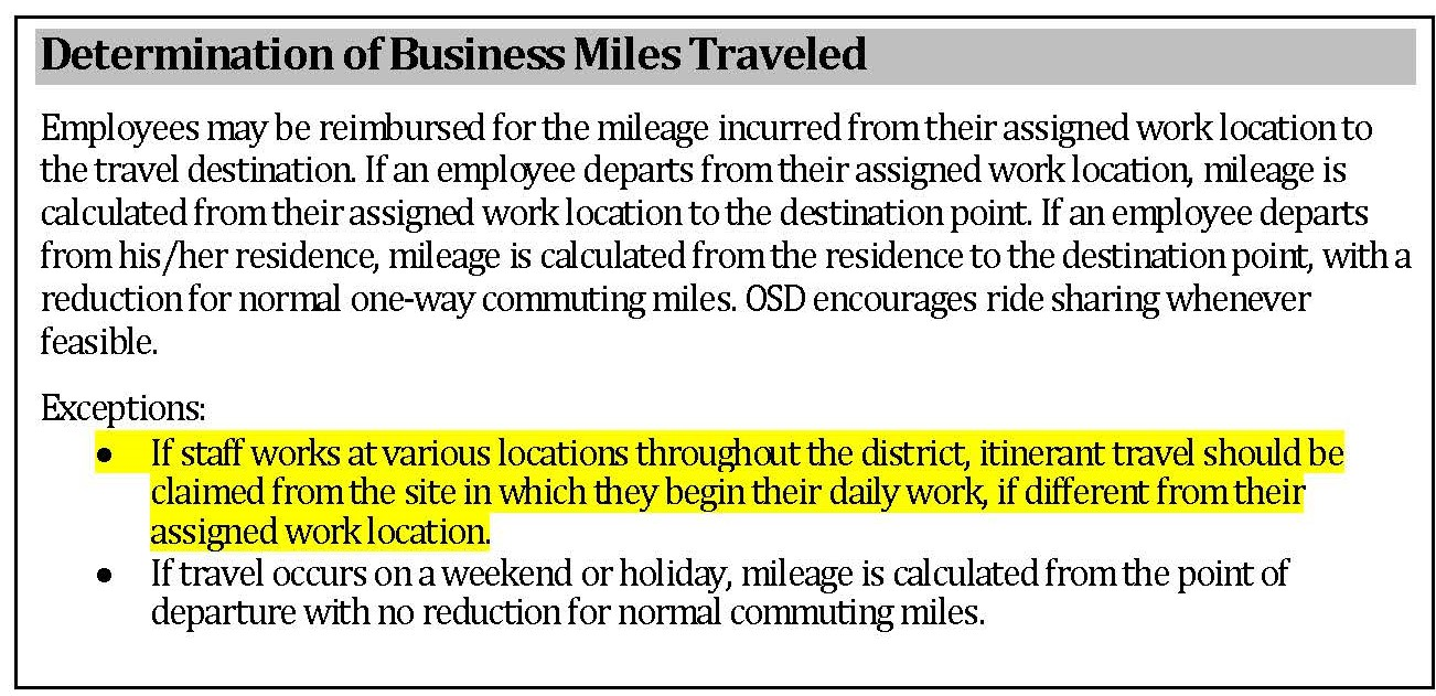 Determination of Business Miles Traveled - Employees may be reimbursed for the mileage incurred from their assigned work location to the travel destination. If an employee departs from their assigned work location, mileage is calculated from their assigned work location to the destination point. If an employee departs from his/her residence, mileage is calculated from the residence to the destination point, with a reduction for normal one-way commuting miles. OSD encourages ride sharing whenever feasible. Exceptions: -(Highlighted) If staff works at various locations throughout the district, itinerant travel should be claimed from the site in which they begin their daily work, if different from their assigned work location. (End highlight) -If travel occurs on a weekend or holiday, mileage is calculated from the point of departure with no reduction for normal commuting miles.