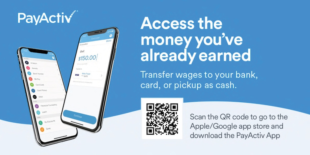 PayActiv QR code to go to the Apple/Google app store and download the PayActiv App. Information also includes: Access the money you have already earned. Transfer wages to your bank, card, or pickup as cash.